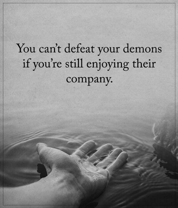 Cant defeat your demons if you're still enjoying their company.